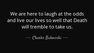 quote-we-are-here-to-laugh-at-the-odds-and-live-our-lives-so-well-that-death-will-tremble-charles-bukowski-42-45-44.jpg